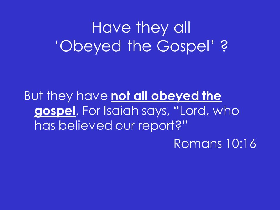 Have they all 'Obeyed the Gospel' . But they have not all obeyed the gospel.
