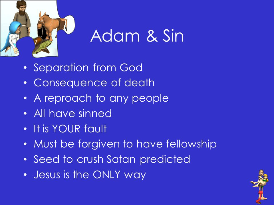 Adam & Sin Separation from God Consequence of death A reproach to any people All have sinned It is YOUR fault Must be forgiven to have fellowship Seed to crush Satan predicted Jesus is the ONLY way