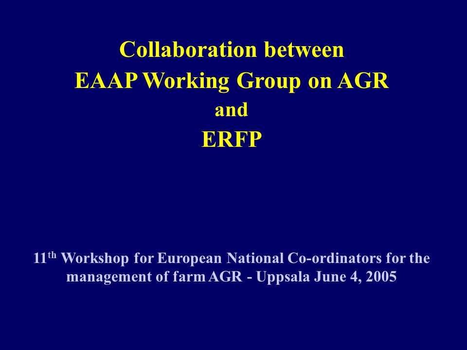 Collaboration between EAAP Working Group on AGR and ERFP 11 th Workshop for European National Co-ordinators for the management of farm AGR - Uppsala June 4, 2005