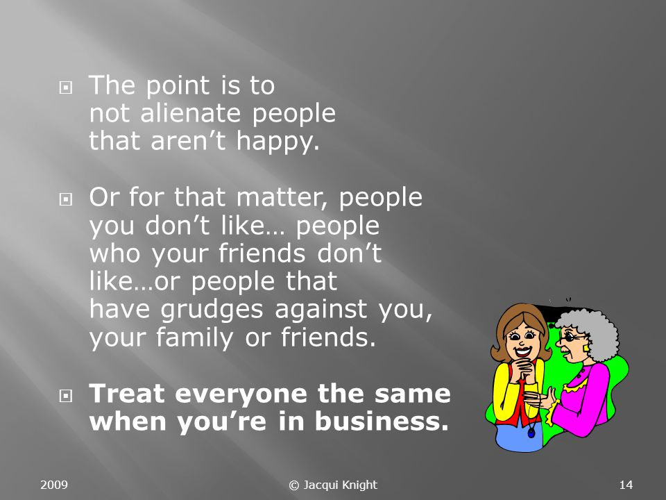  The point is to not alienate people that aren't happy.