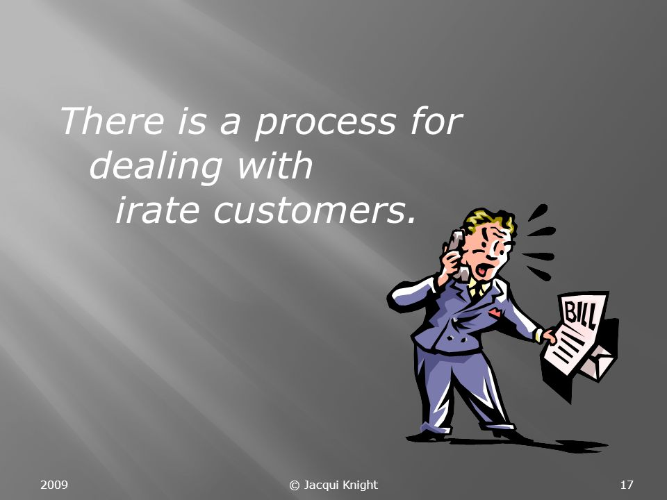 There is a process for dealing with irate customers. 200917© Jacqui Knight