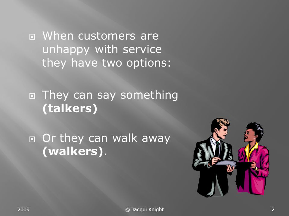  When customers are unhappy with service they have two options:  They can say something (talkers)  Or they can walk away (walkers).