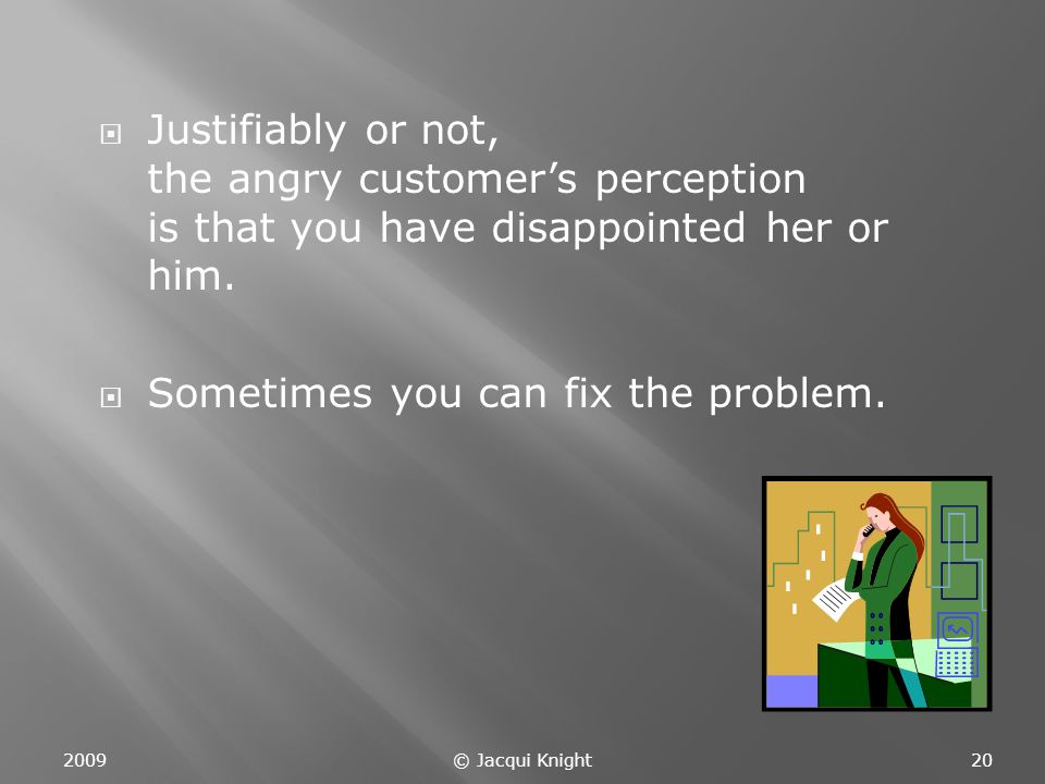  Justifiably or not, the angry customer's perception is that you have disappointed her or him.