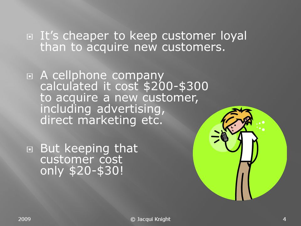  It's cheaper to keep customer loyal than to acquire new customers.