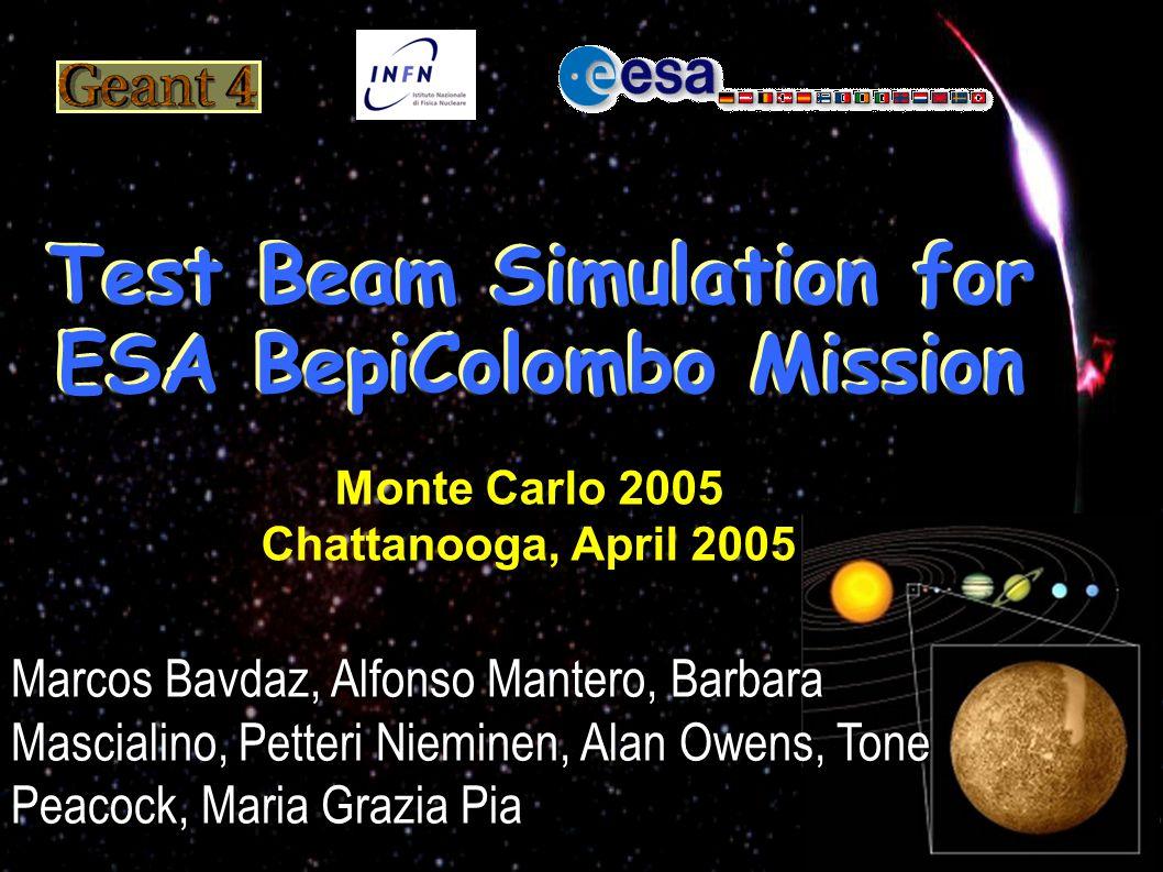 Test Beam Simulation for ESA BepiColombo Mission Marcos Bavdaz, Alfonso Mantero, Barbara Mascialino, Petteri Nieminen, Alan Owens, Tone Peacock, Maria Grazia Pia Monte Carlo 2005 Chattanooga, April 2005