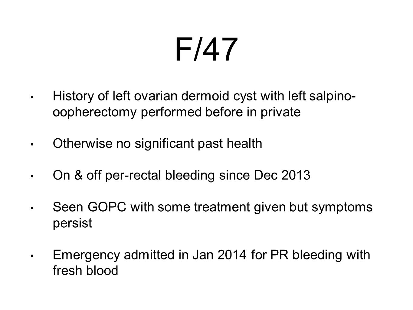 F/47 History of left ovarian dermoid cyst with left salpino- oopherectomy performed before in private Otherwise no significant past health On & off per-rectal bleeding since Dec 2013 Seen GOPC with some treatment given but symptoms persist Emergency admitted in Jan 2014 for PR bleeding with fresh blood