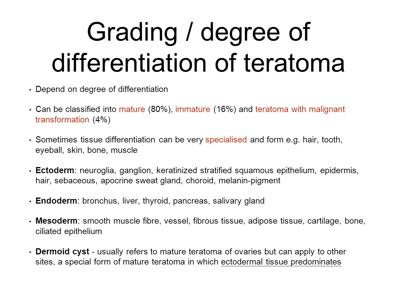 Grading / degree of differentiation of teratoma Depend on degree of differentiation Can be classified into mature (80%), immature (16%) and teratoma with malignant transformation (4%) Sometimes tissue differentiation can be very specialised and form e.g.