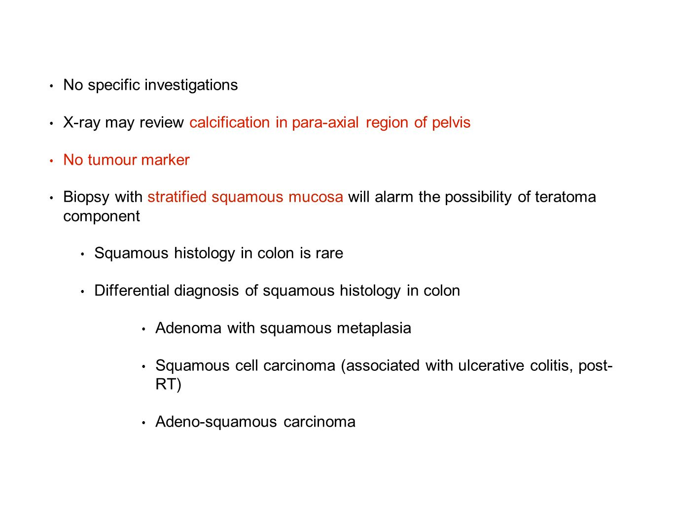 No specific investigations X-ray may review calcification in para-axial region of pelvis No tumour marker Biopsy with stratified squamous mucosa will alarm the possibility of teratoma component Squamous histology in colon is rare Differential diagnosis of squamous histology in colon Adenoma with squamous metaplasia Squamous cell carcinoma (associated with ulcerative colitis, post- RT) Adeno-squamous carcinoma