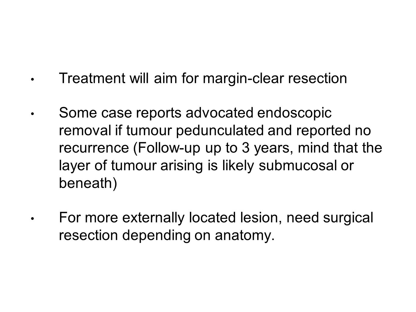 Treatment will aim for margin-clear resection Some case reports advocated endoscopic removal if tumour pedunculated and reported no recurrence (Follow-up up to 3 years, mind that the layer of tumour arising is likely submucosal or beneath) For more externally located lesion, need surgical resection depending on anatomy.
