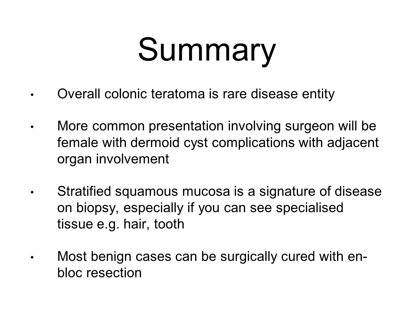 Summary Overall colonic teratoma is rare disease entity More common presentation involving surgeon will be female with dermoid cyst complications with adjacent organ involvement Stratified squamous mucosa is a signature of disease on biopsy, especially if you can see specialised tissue e.g.