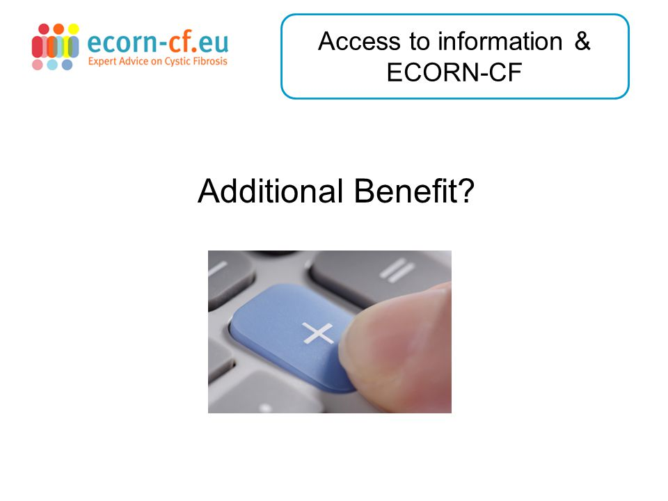 Additional Benefit? Access to information & ECORN-CF