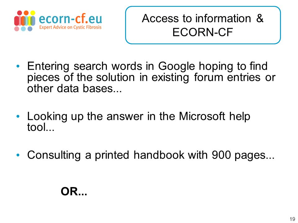 19 Access to information & ECORN-CF Entering search words in Google hoping to find pieces of the solution in existing forum entries or other data bases...