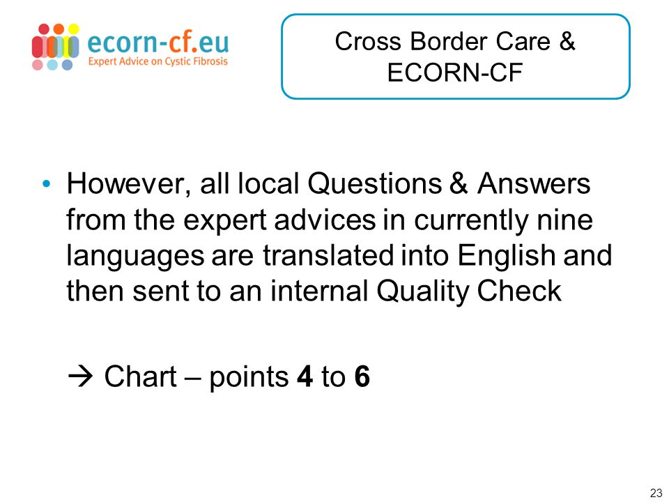 23 Cross Border Care & ECORN-CF However, all local Questions & Answers from the expert advices in currently nine languages are translated into English and then sent to an internal Quality Check  Chart – points 4 to 6