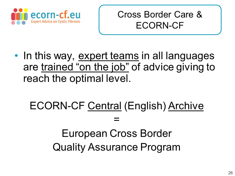 27 Cross Border Care & ECORN-CF Furthermore, the local ECORN-CF system can be used easily as a virtual Cross Border Care Tool (e.g.