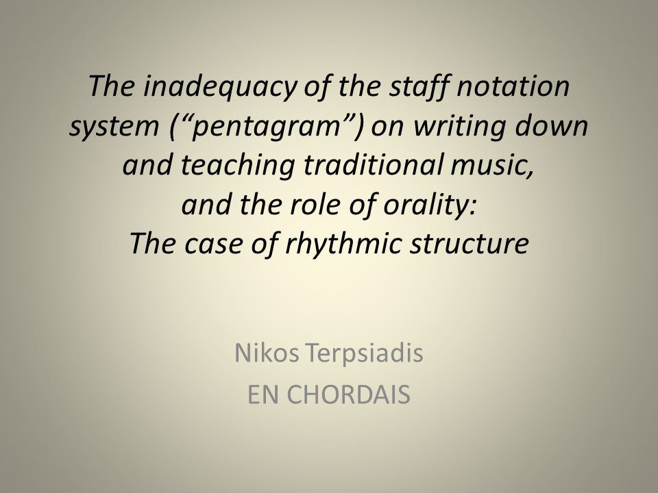 The inadequacy of the staff notation system ( pentagram ) on writing down and teaching traditional music, and the role of orality: The case of rhythmic structure Nikos Terpsiadis EN CHORDAIS