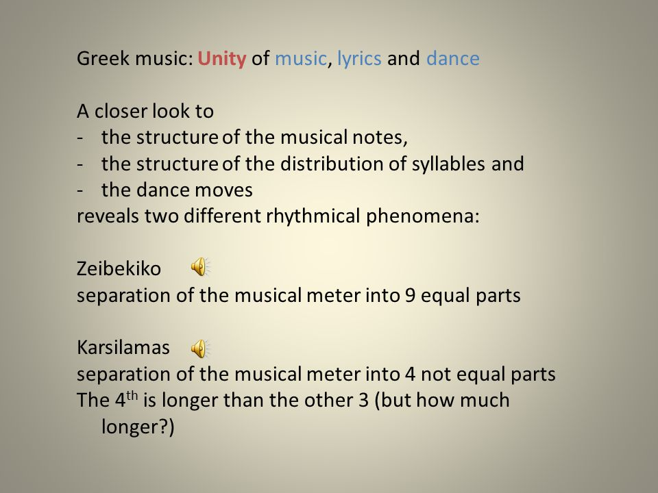 Greek music: Unity of music, lyrics and dance A closer look to -the structure of the musical notes, -the structure of the distribution of syllables and -the dance moves reveals two different rhythmical phenomena: Zeibekiko separation of the musical meter into 9 equal parts Karsilamas separation of the musical meter into 4 not equal parts The 4 th is longer than the other 3 (but how much longer?)