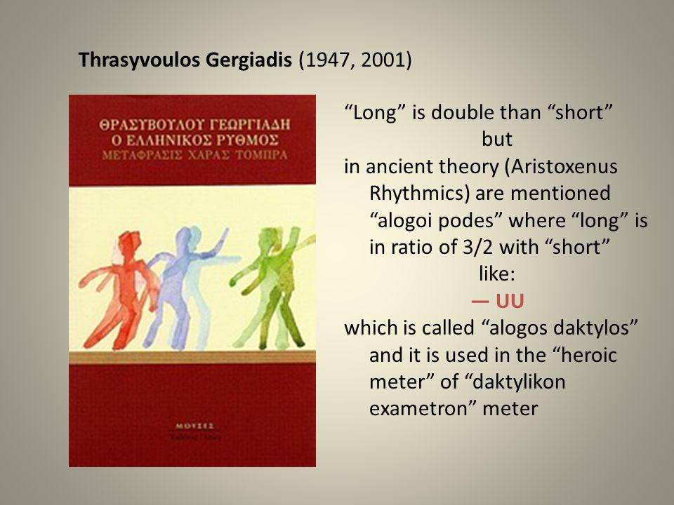 Thrasyvoulos Gergiadis (1947, 2001) Long is double than short but in ancient theory (Aristoxenus Rhythmics) are mentioned alogoi podes where long is in ratio of 3/2 with short like: — UU which is called alogos daktylos and it is used in the heroic meter of daktylikon exametron meter