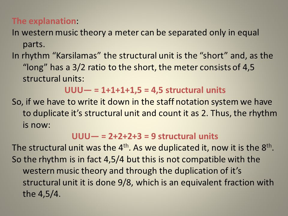 "The explanation: In western music theory a meter can be separated only in equal parts. In rhythm ""Karsilamas"" the structural unit is the ""short"" and,"
