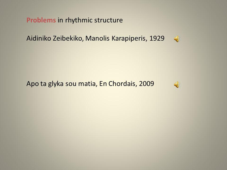 Problems in rhythmic structure Aidiniko Zeibekiko, Manolis Karapiperis, 1929 Zeibekiko Generally acceptable as 9/4 → 9 beat rhythm Apo ta glyka sou matia, En Chordais, 2009 Karsilamas Generally acceptable as 9/8 → 9 beat rhythm