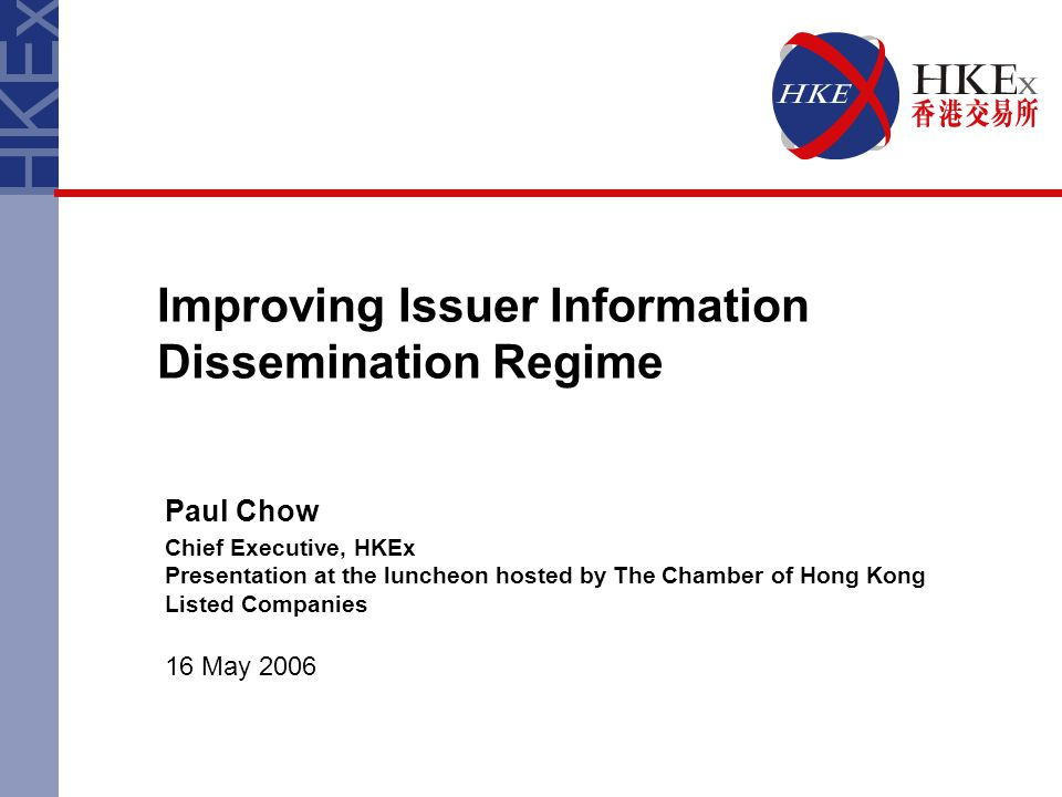 Improving Issuer Information Dissemination Regime Paul Chow Chief Executive, HKEx Presentation at the luncheon hosted by The Chamber of Hong Kong List