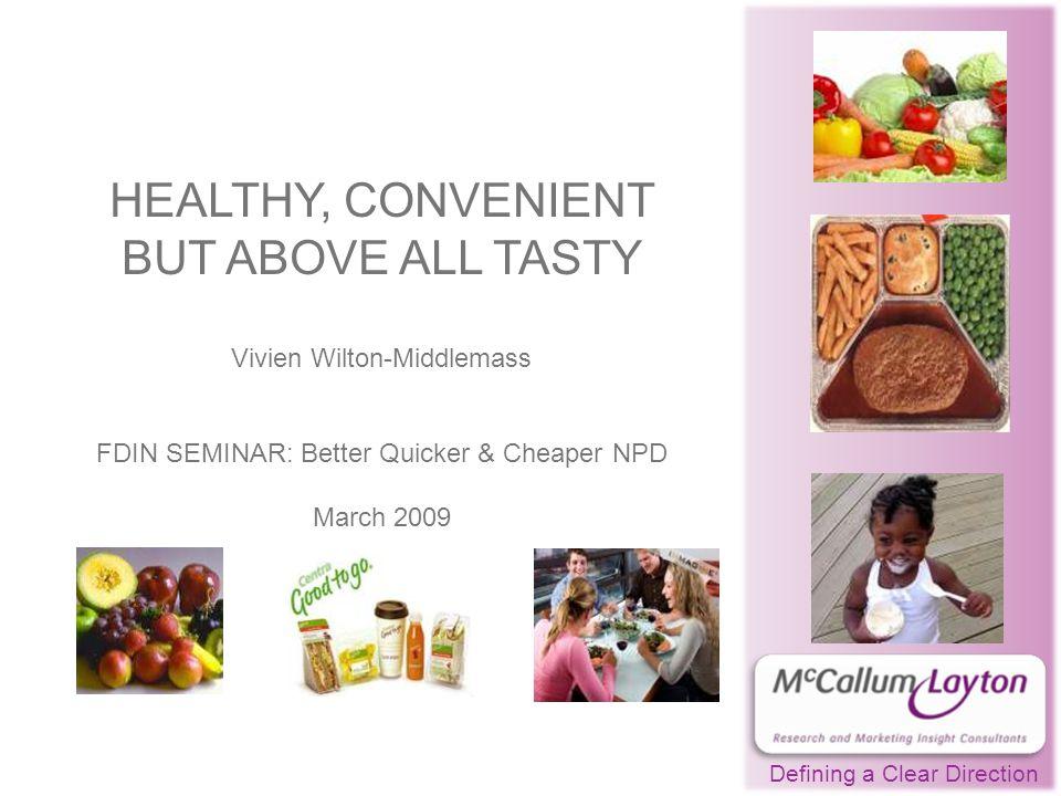 HEALTHY, CONVENIENT BUT ABOVE ALL TASTY Vivien Wilton-Middlemass FDIN SEMINAR: Better Quicker & Cheaper NPD March 2009 Defining a Clear Direction