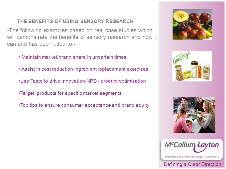 Defining a Clear Direction THE BENEFITS OF USING SENSORY RESEARCH The following examples based on real case studies which will demonstrate the benefits of sensory research and how it can and has been used to:- Maintain market/brand share in uncertain times Assist in cost reduction/ingredient replacement exercises Use Taste to drive innovation/NPD / product optimisation Target products for specific market segments Top tips to ensure consumer acceptance and brand equity