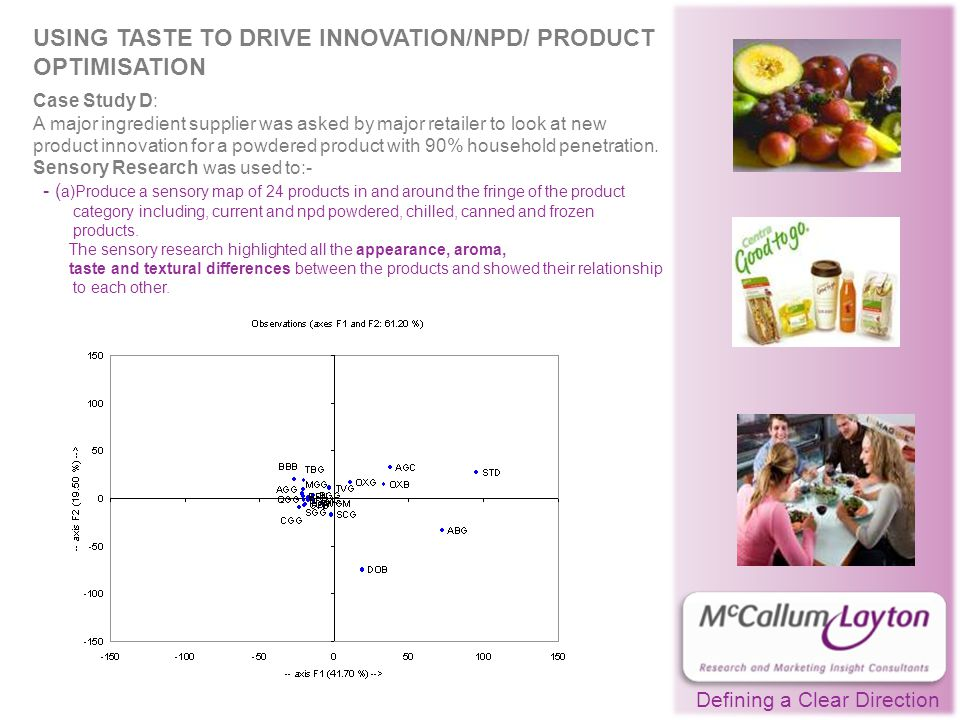 Defining a Clear Direction USING TASTE TO DRIVE INNOVATION/NPD/ PRODUCT OPTIMISATION Case Study D: A major ingredient supplier was asked by major retailer to look at new product innovation for a powdered product with 90% household penetration.
