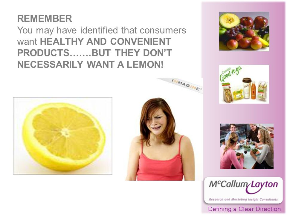 Defining a Clear Direction REMEMBER You may have identified that consumers want HEALTHY AND CONVENIENT PRODUCTS…….BUT THEY DON'T NECESSARILY WANT A LEMON!