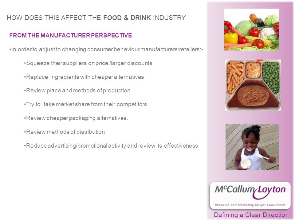 Defining a Clear Direction HOW DOES THIS AFFECT THE FOOD & DRINK INDUSTRY FROM THE MANUFACTURER PERSPECTIVE In order to adjust to changing consumer behaviour manufacturers/retailers:- Squeeze their suppliers on price /larger discounts Replace ingredients with cheaper alternatives Review place and methods of production Try to take market share from their competitors Review cheaper packaging alternatives.