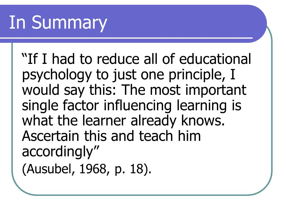 In Summary If I had to reduce all of educational psychology to just one principle, I would say this: The most important single factor influencing learning is what the learner already knows.