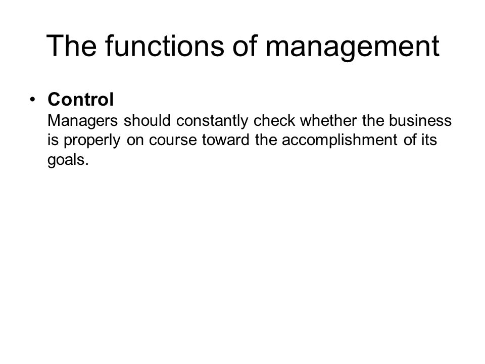 The functions of management Control Managers should constantly check whether the business is properly on course toward the accomplishment of its goals