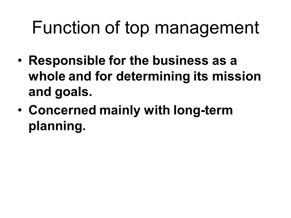 Function of top management Responsible for the business as a whole and for determining its mission and goals.