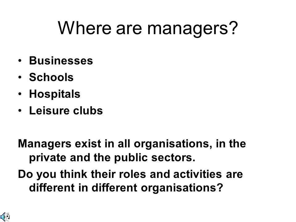 Where are managers? Businesses Schools Hospitals Leisure clubs Managers exist in all organisations, in the private and the public sectors. Do you thin