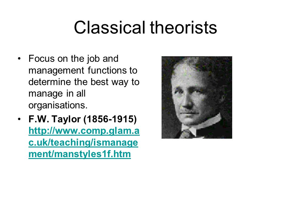 Classical theorists Focus on the job and management functions to determine the best way to manage in all organisations. F.W. Taylor (1856-1915) http:/