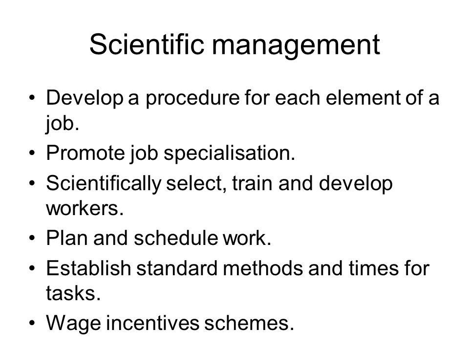 Scientific management Develop a procedure for each element of a job.