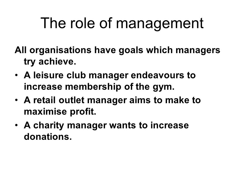The role of management All organisations have goals which managers try achieve.