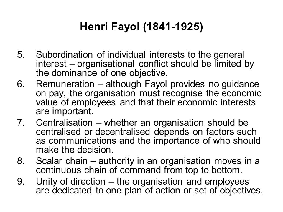Henri Fayol (1841-1925) 5.Subordination of individual interests to the general interest – organisational conflict should be limited by the dominance o