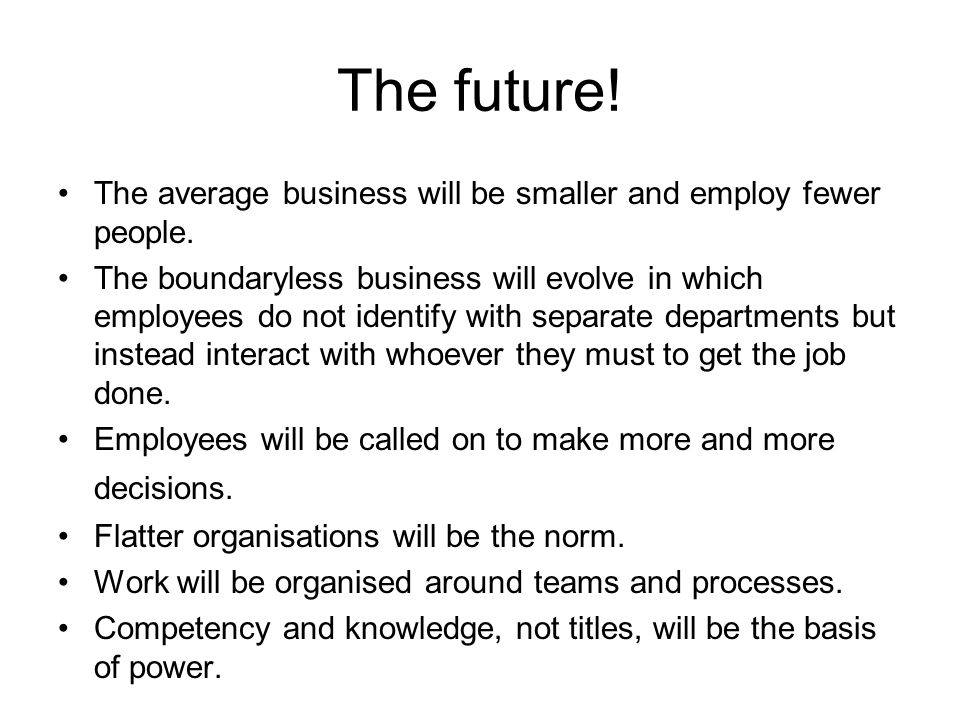 The future! The average business will be smaller and employ fewer people. The boundaryless business will evolve in which employees do not identify wit