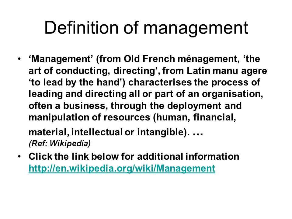 Definition of management 'Management' (from Old French ménagement, 'the art of conducting, directing', from Latin manu agere 'to lead by the hand') characterises the process of leading and directing all or part of an organisation, often a business, through the deployment and manipulation of resources (human, financial, material, intellectual or intangible)....