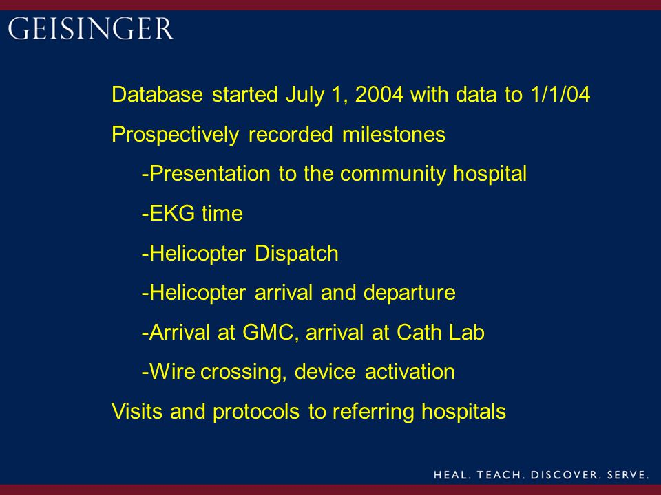 Database started July 1, 2004 with data to 1/1/04 Prospectively recorded milestones -Presentation to the community hospital -EKG time -Helicopter Dispatch -Helicopter arrival and departure -Arrival at GMC, arrival at Cath Lab -Wire crossing, device activation Visits and protocols to referring hospitals