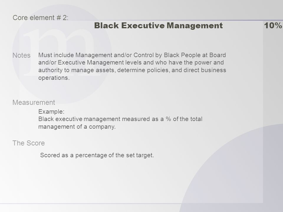 Notes Measurement The Score Must include Management and/or Control by Black People at Board and/or Executive Management levels and who have the power and authority to manage assets, determine policies, and direct business operations.