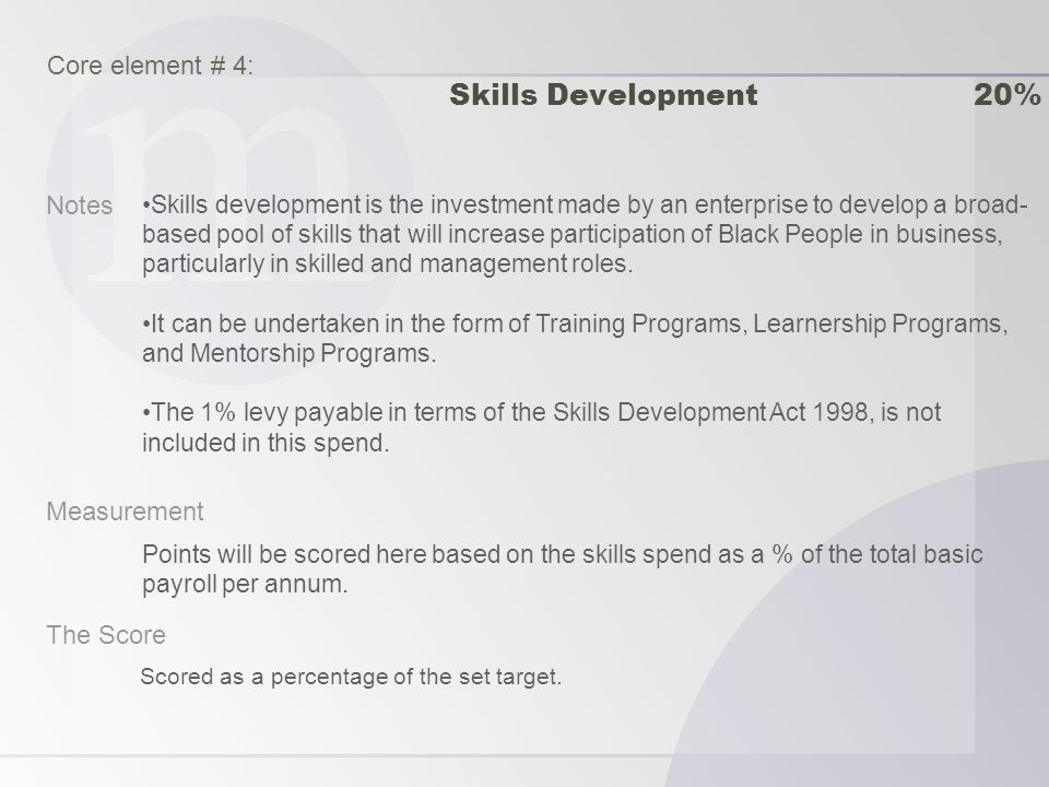Notes Measurement The Score Skills development is the investment made by an enterprise to develop a broad- based pool of skills that will increase participation of Black People in business, particularly in skilled and management roles.