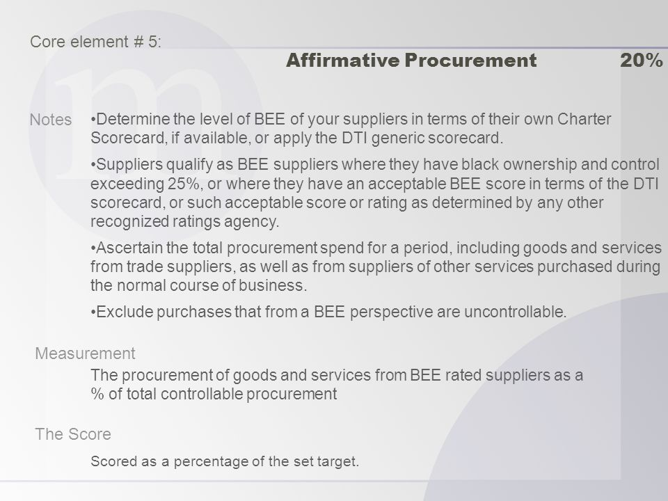 Notes Measurement The Score Determine the level of BEE of your suppliers in terms of their own Charter Scorecard, if available, or apply the DTI generic scorecard.
