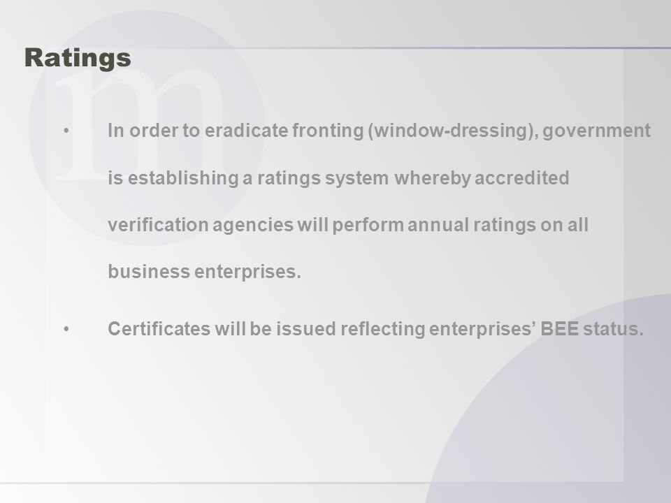 Ratings In order to eradicate fronting (window-dressing), government is establishing a ratings system whereby accredited verification agencies will perform annual ratings on all business enterprises.