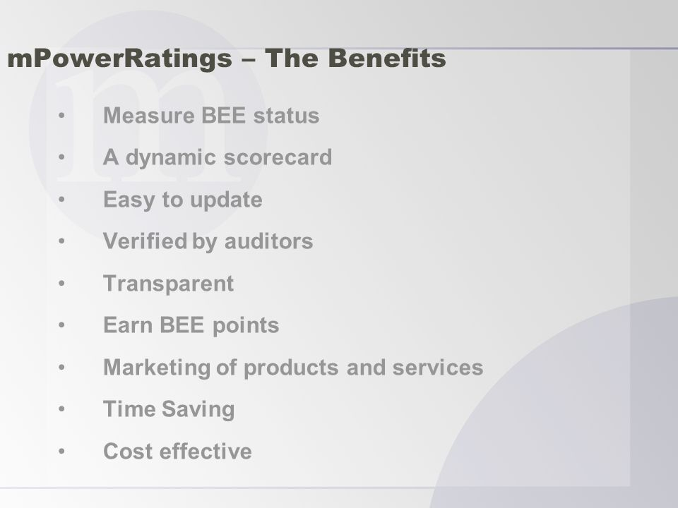 mPowerRatings – The Benefits Measure BEE status A dynamic scorecard Easy to update Verified by auditors Transparent Earn BEE points Marketing of products and services Time Saving Cost effective