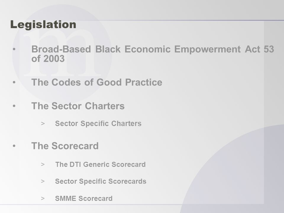 Legislation Broad-Based Black Economic Empowerment Act 53 of 2003 The Codes of Good Practice The Sector Charters >Sector Specific Charters The Scorecard >The DTI Generic Scorecard >Sector Specific Scorecards >SMME Scorecard