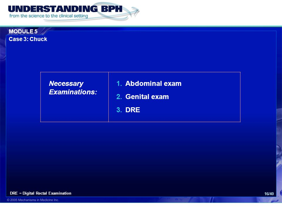 MODULE 5 Case 3: Chuck 16/40 Necessary Examinations: 1.Abdominal exam 2.Genital exam 3.DRE DRE = Digital Rectal Examination