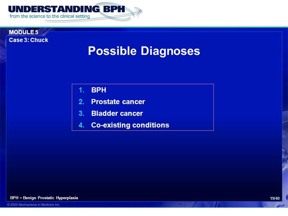 MODULE 5 Case 3: Chuck 19/40 Possible Diagnoses 1.BPH 2.Prostate cancer 3.Bladder cancer 4.Co-existing conditions BPH = Benign Prostatic Hyperplasia