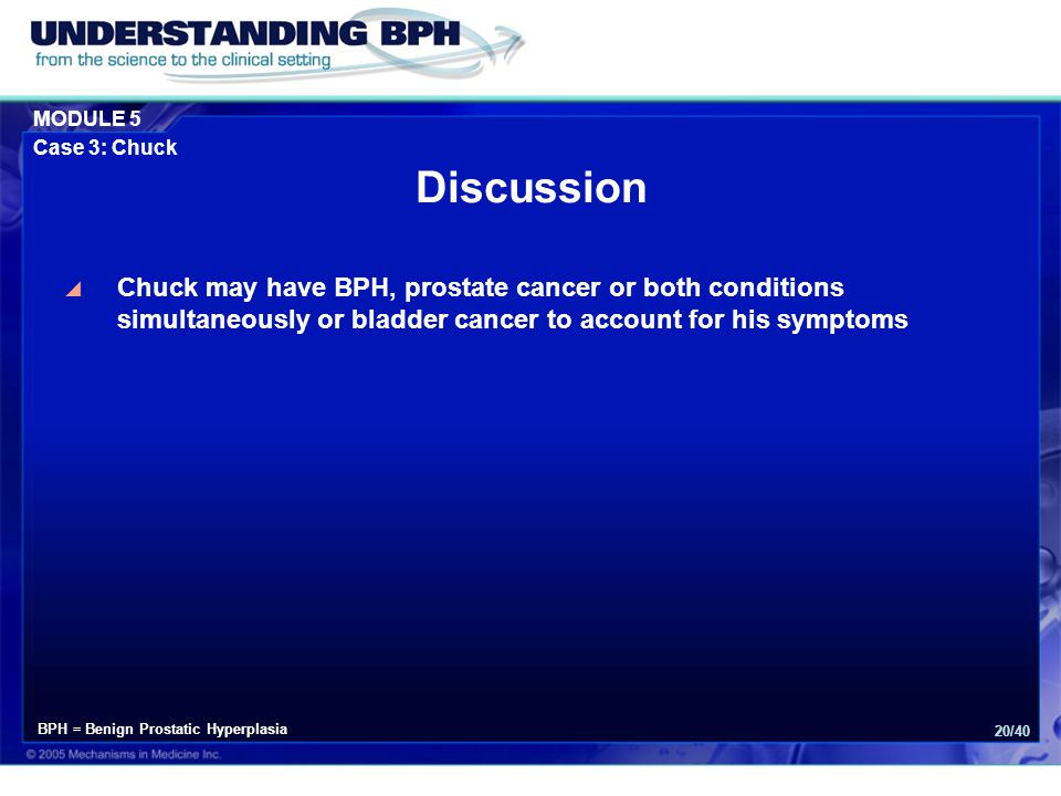 MODULE 5 Case 3: Chuck 20/40 Discussion  Chuck may have BPH, prostate cancer or both conditions simultaneously or bladder cancer to account for his symptoms BPH = Benign Prostatic Hyperplasia