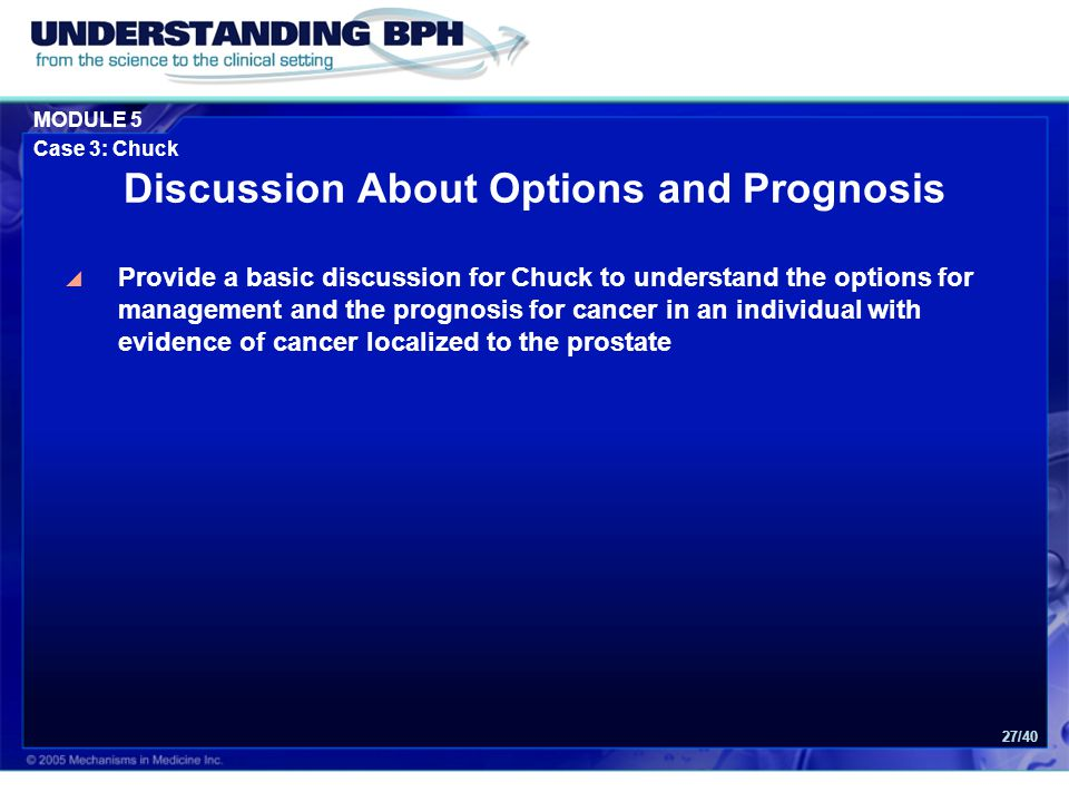 MODULE 5 Case 3: Chuck 27/40 Discussion About Options and Prognosis  Provide a basic discussion for Chuck to understand the options for management and the prognosis for cancer in an individual with evidence of cancer localized to the prostate